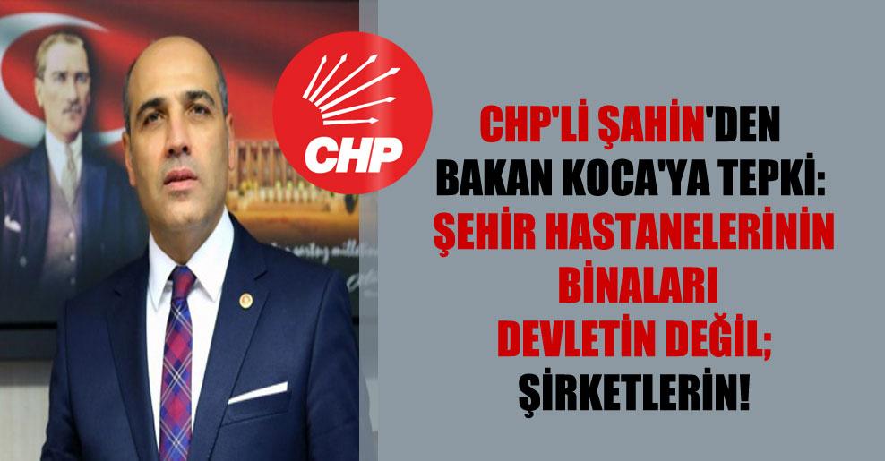 CHP'li Şahin'den Bakan Koca'ya tepki: Şehir hastanelerinin binaları devletin değil; şirketlerin!