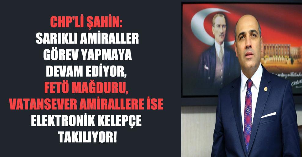 CHP'li Şahin: Sarıklı amiraller görev yapmaya devam ediyor, FETÖ mağduru, vatansever amirallere ise elektronik kelepçe takılıyor!