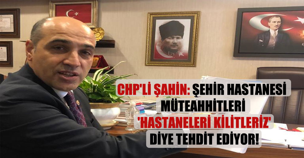 CHP'li Şahin: Şehir hastanesi müteahhitleri 'Hastaneleri kilitleriz' diye tehdit ediyor!