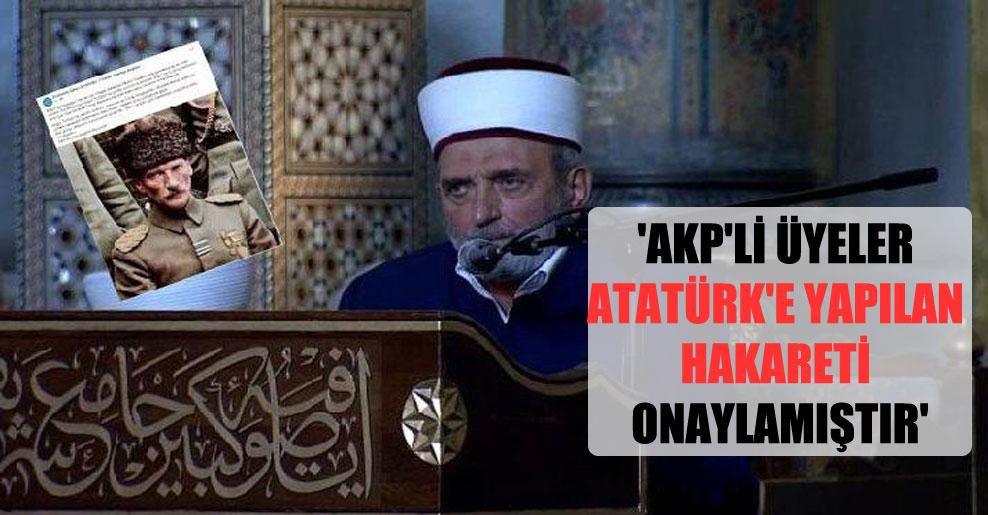 'AKP'li üyeler Atatürk'e yapılan hakareti onaylamıştır'