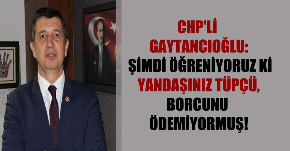 CHP'li Gaytancıoğlu: Şimdi öğreniyoruz ki yandaşınız tüpçü, borcunu ödemiyormuş!