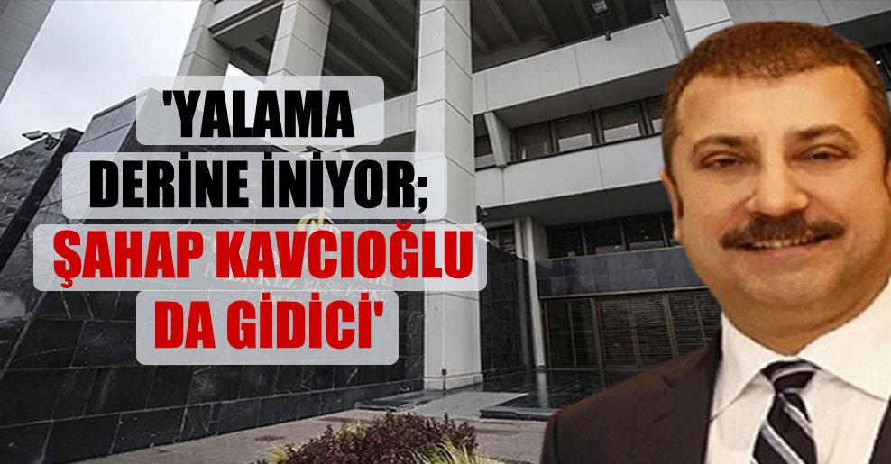 'Yalama derine iniyor; Şahap Kavcıoğlu da gidici'