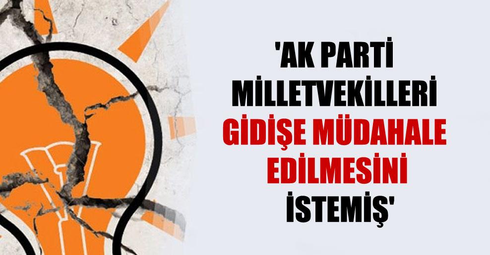 'AK Parti milletvekilleri gidişe müdahale edilmesini istemiş'