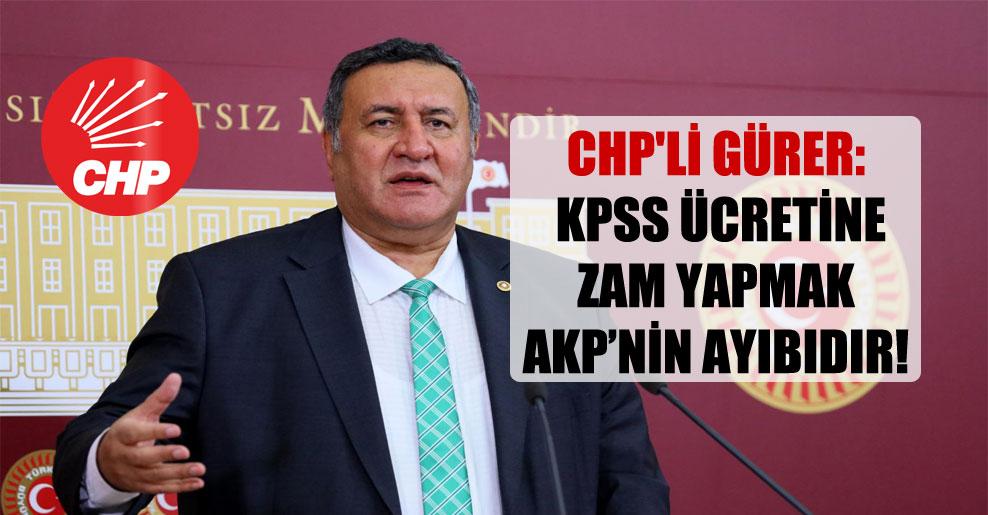 CHP'li Gürer: KPSS ücretine zam yapmak AKP'nin ayıbıdır!