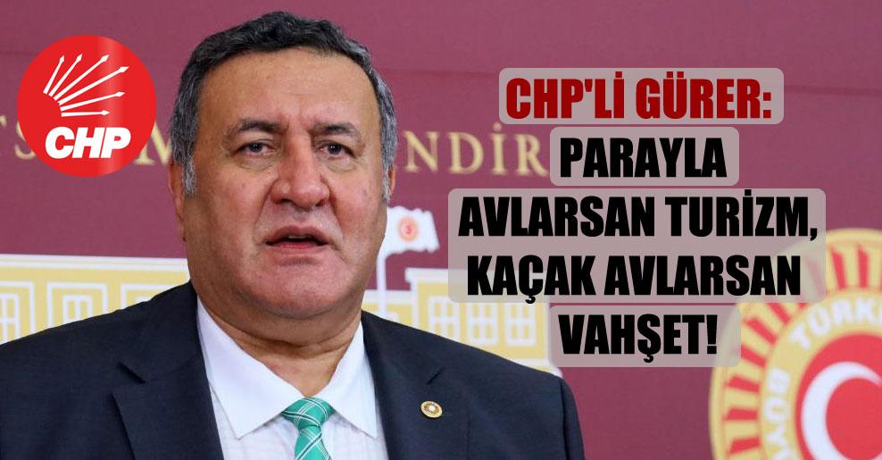 CHP'li Gürer: Parayla avlarsan turizm, kaçak avlarsan vahşet!