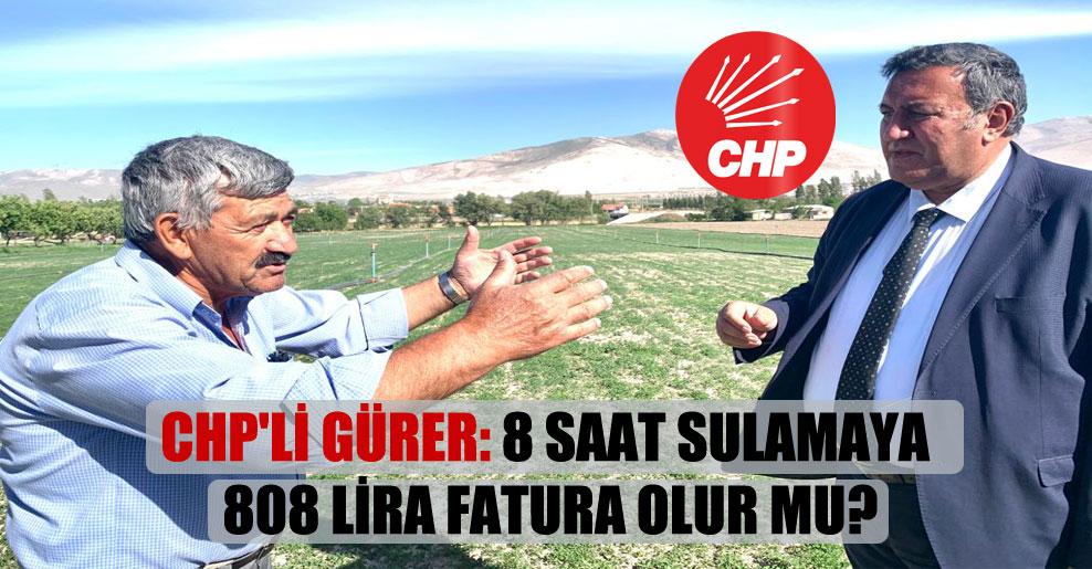 CHP'li Gürer: 8 saat sulamaya 808 lira fatura olur mu?