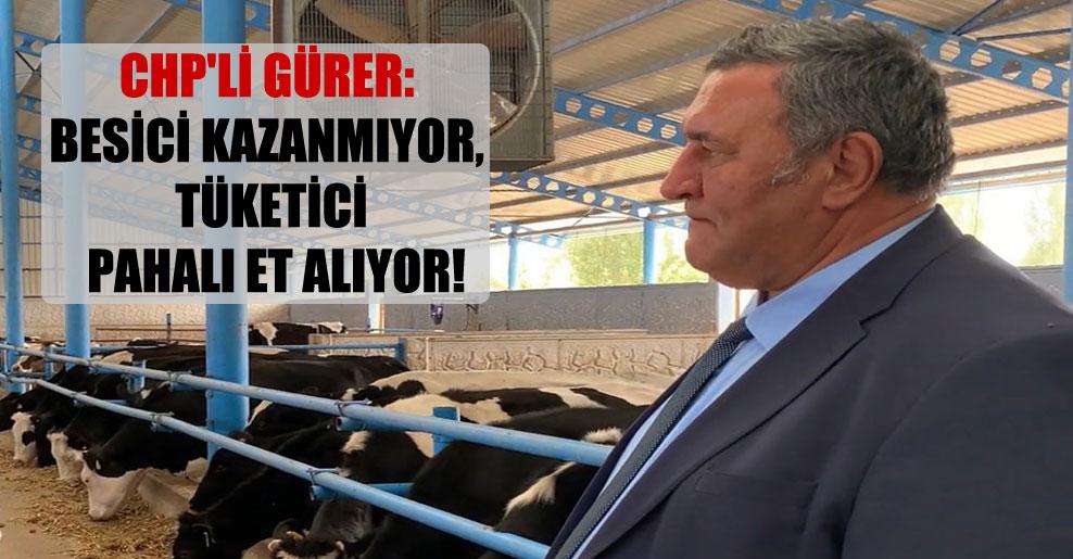 CHP'li Gürer: Besici kazanmıyor, tüketici pahalı et alıyor!