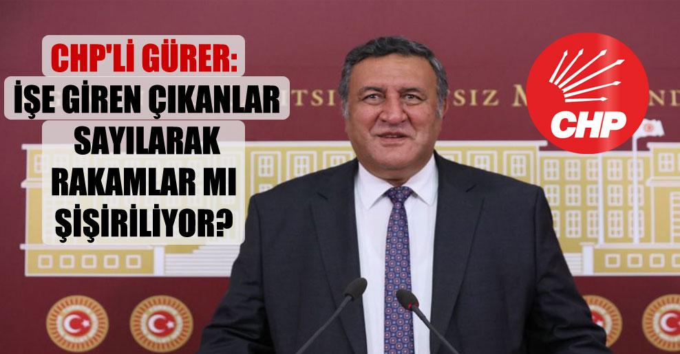 CHP'li Gürer: İşe giren çıkanlar sayılarak rakamlar mı şişiriliyor?