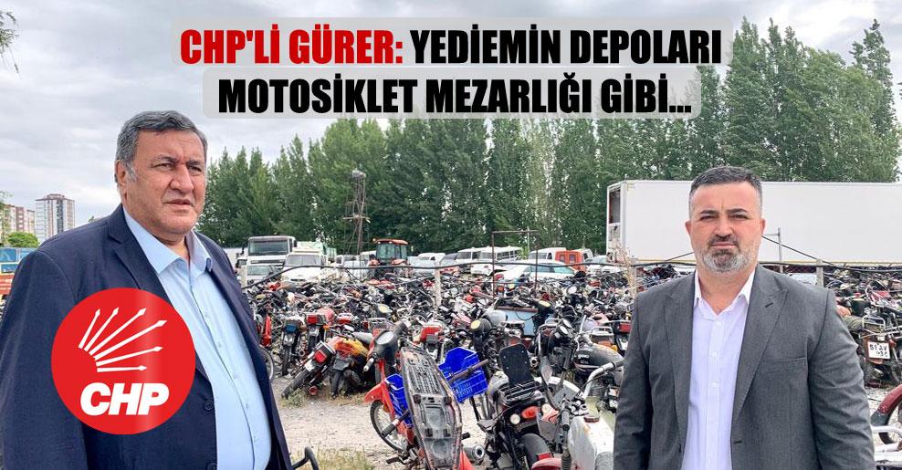 CHP'li Gürer: Yediemin depoları motosiklet mezarlığı gibi…