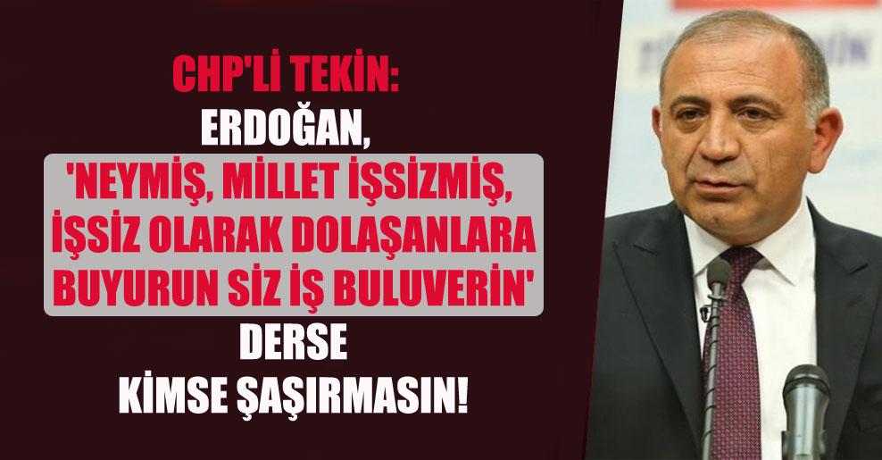 CHP'li Tekin: Erdoğan, 'Neymiş, millet işsizmiş, işsiz olarak dolaşanlara buyurun siz iş buluverin' derse kimse şaşırmasın!