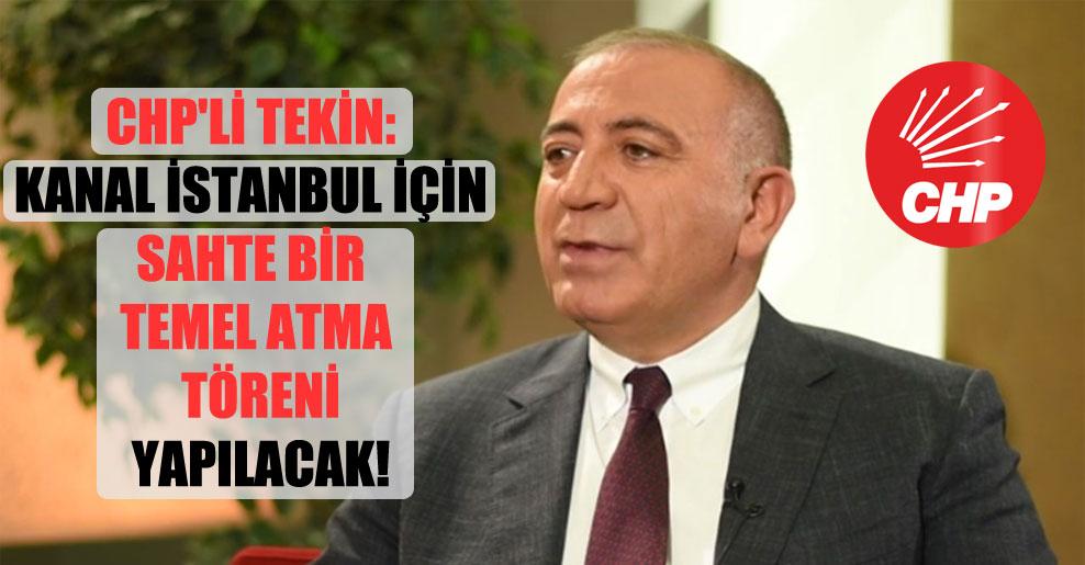 CHP'li Tekin: Kanal İstanbul için sahte bir temel atma töreni yapılacak!