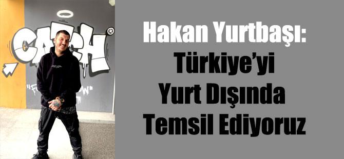 Hakan Yurtbaşı: Türkiye'yi Yurt Dışında Temsil Ediyoruz