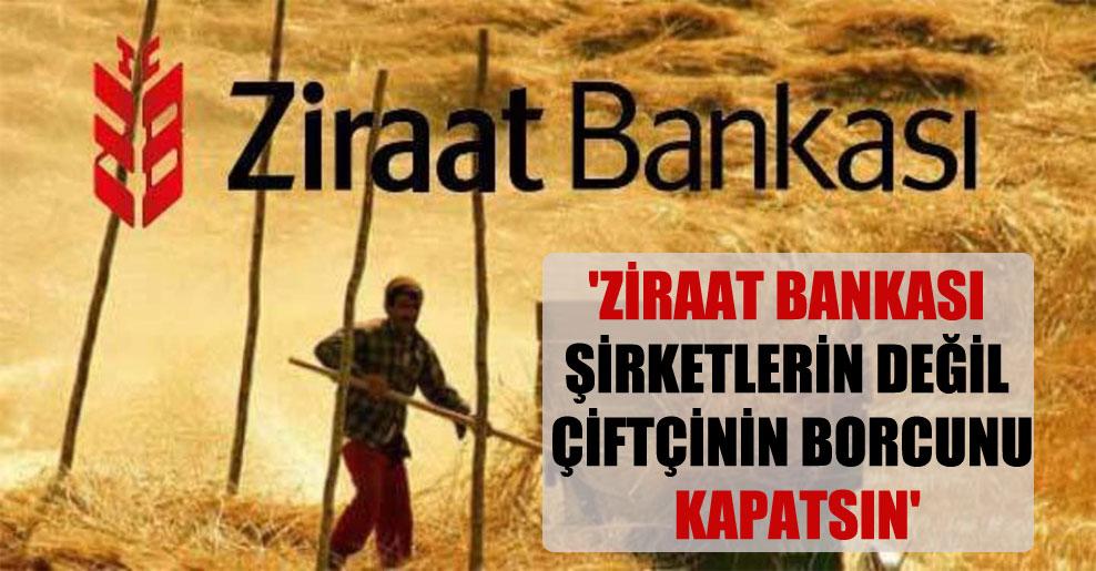 'Ziraat Bankası şirketlerin değil çiftçinin borcunu kapatsın'