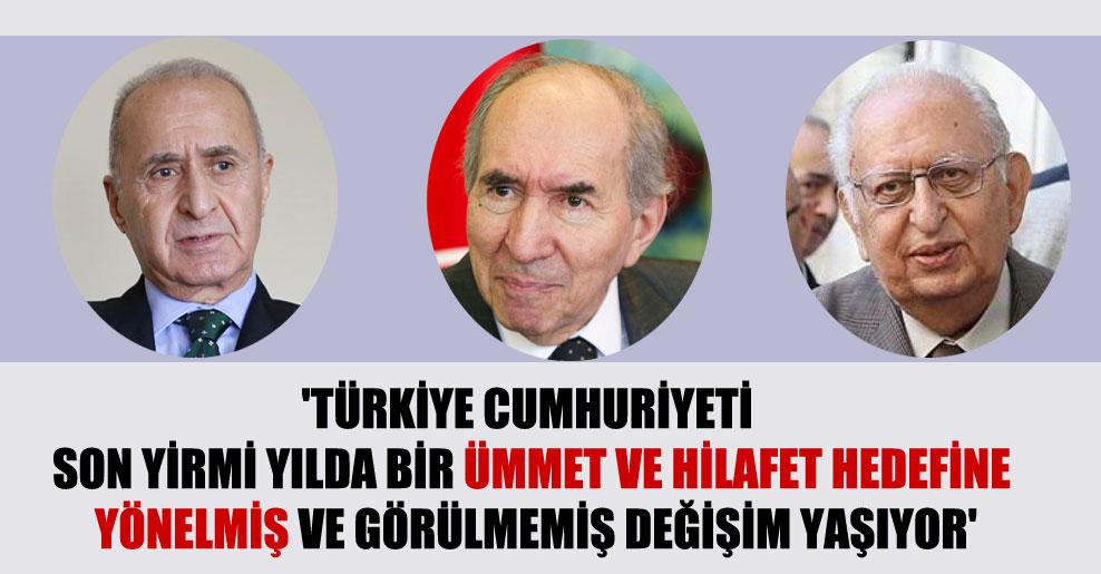 'Türkiye Cumhuriyeti son yirmi yılda bir ümmet ve hilafet hedefine yönelmiş ve görülmemiş değişim yaşıyor'