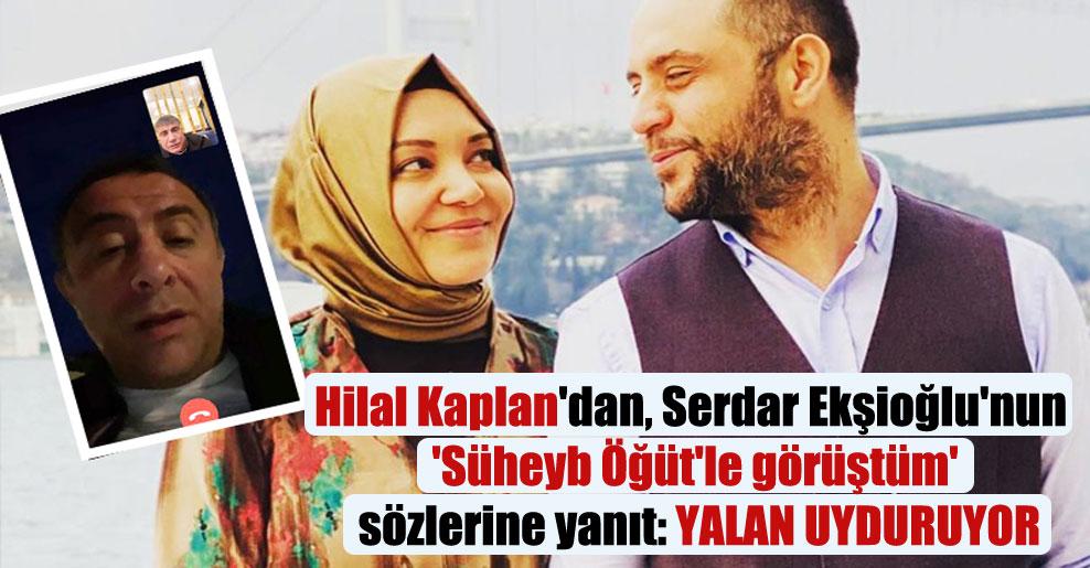Hilal Kaplan'dan, Serdar Ekşioğlu'nun 'Süheyb Öğüt'le görüştüm' sözlerine yanıt: Yalan uyduruyor