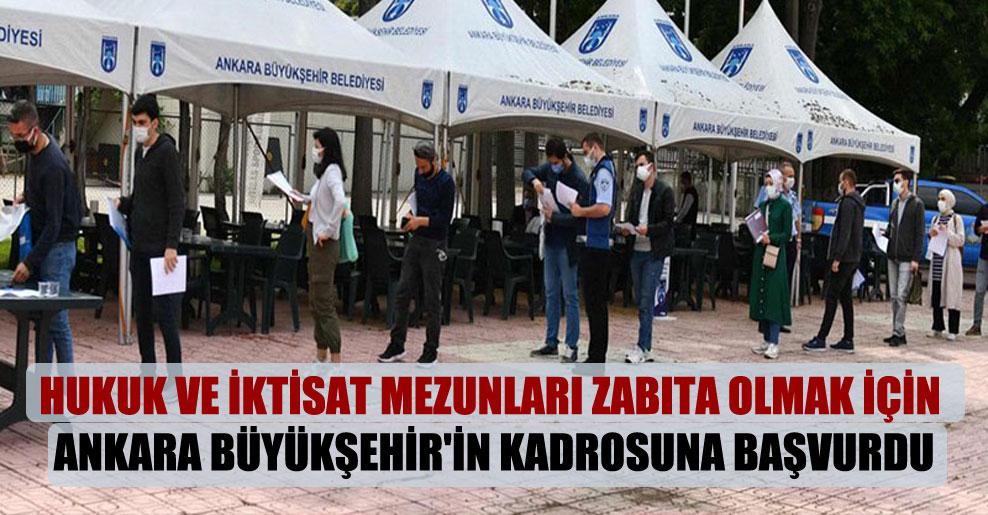 Hukuk ve iktisat mezunları zabıta olmak için Ankara Büyükşehir'in kadrosuna başvurdu