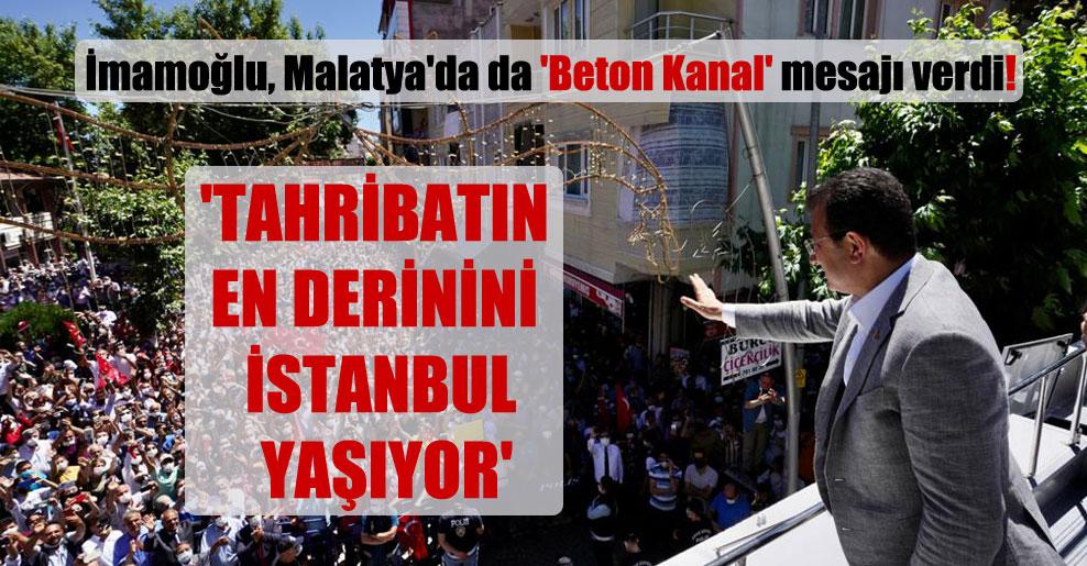 İmamoğlu, Malatya'da da 'Beton Kanal' mesajı verdi! 'Tahribatın en derinini İstanbul yaşıyor'