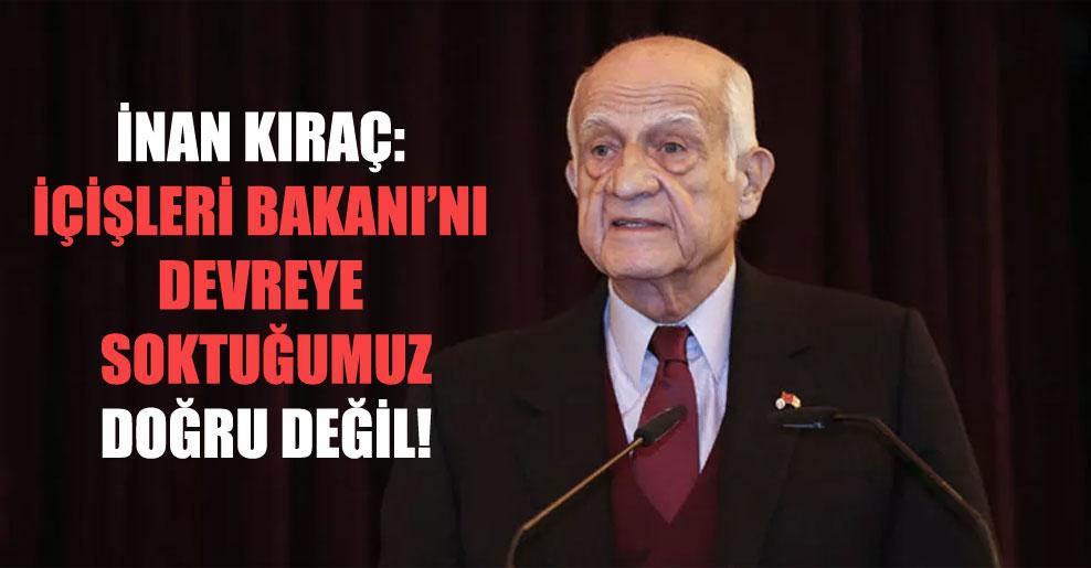 İnan Kıraç: İçişleri Bakanı'nı devreye soktuğumuz doğru değil!