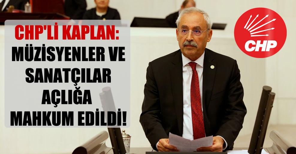 CHP'li Kaplan: Müzisyenler ve sanatçılar açlığa mahkum edildi!