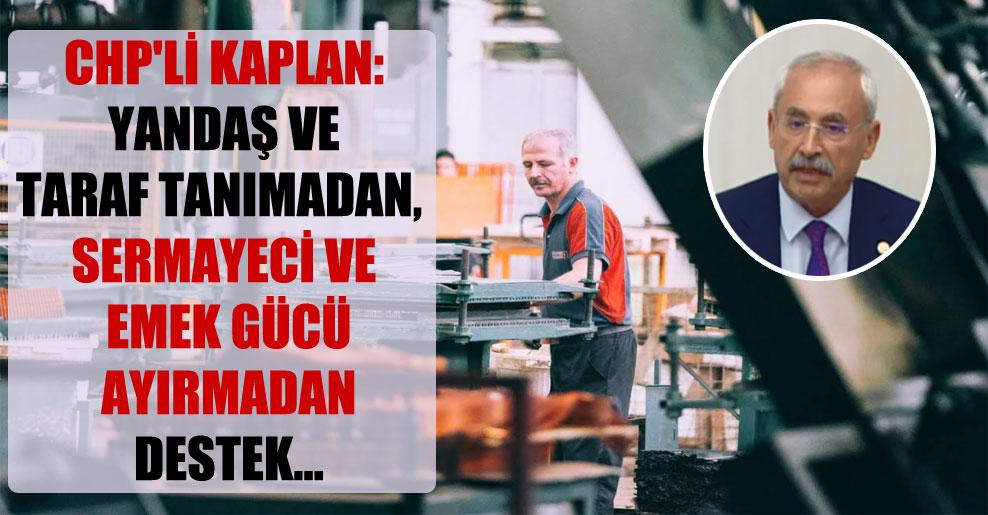 CHP'li Kaplan: Yandaş ve taraf tanımadan, sermayeci ve emek gücü ayırmadan destek…