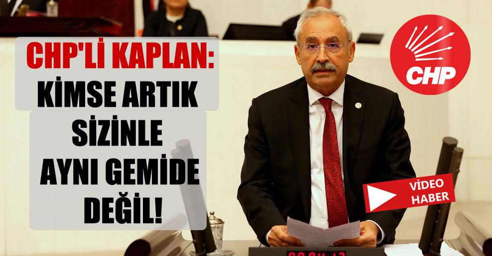 CHP'li Kaplan: Kimse artık sizinle aynı gemide değil!