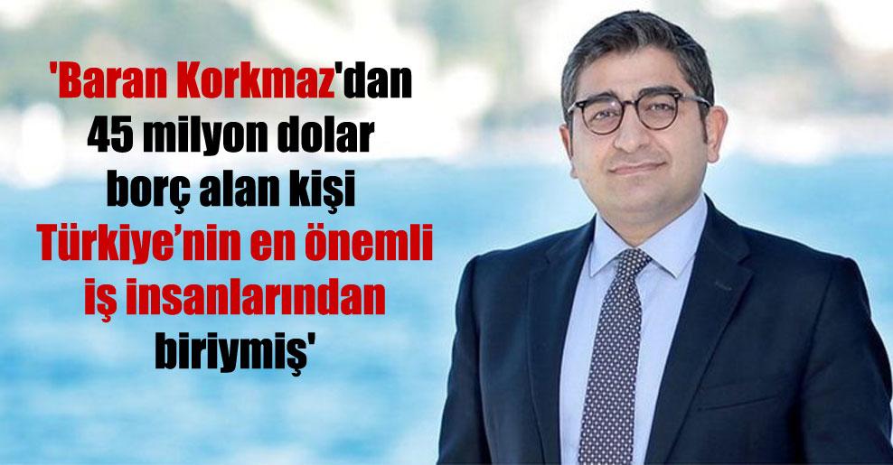 'Baran Korkmaz'dan 45 milyon dolar borç alan kişi Türkiye'nin en önemli iş insanlarından biriymiş'