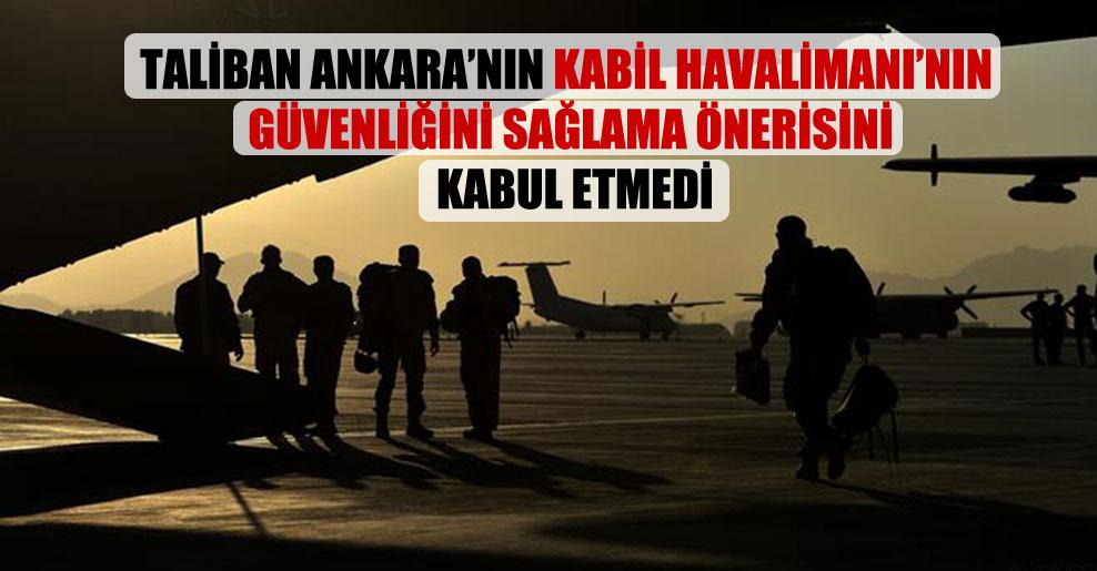 Taliban Ankara'nın Kabil Havalimanı'nın güvenliğini sağlama önerisini kabul etmedi