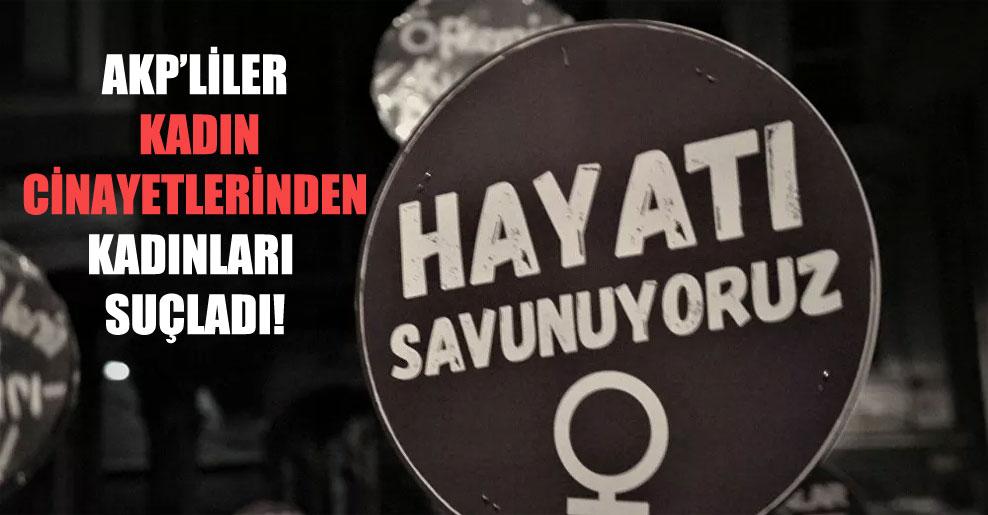 AKP'liler kadın cinayetlerinden kadınları suçladı!