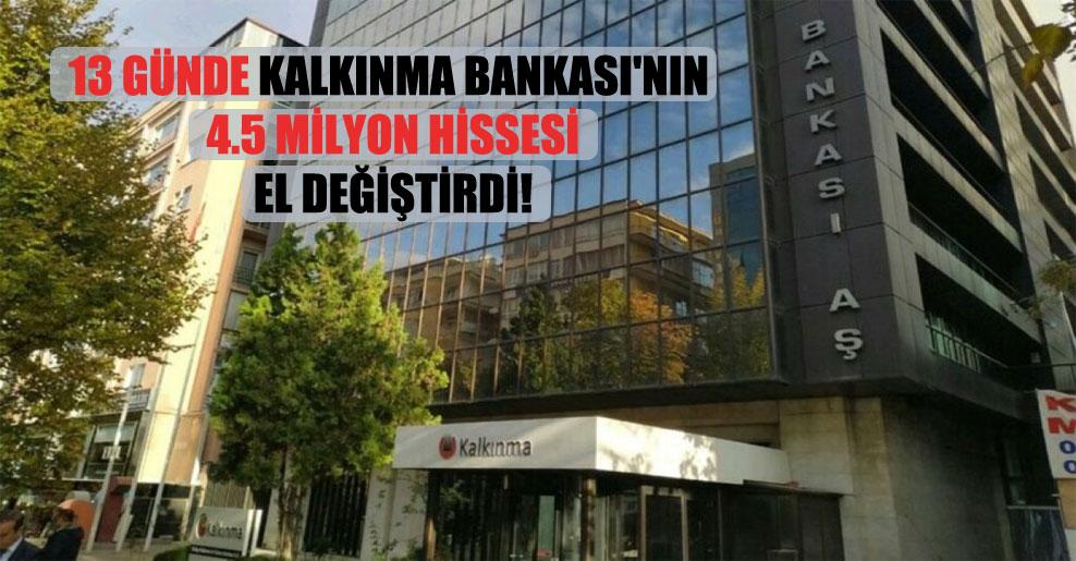 13 günde Kalkınma Bankası'nın 4.5 milyon hissesi el değiştirdi!