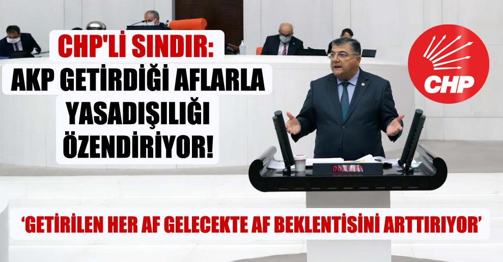 CHP'li Sındır: AKP getirdiği aflarla yasadışılığı özendiriyor!