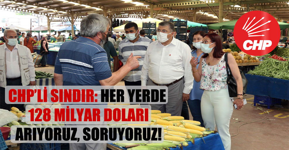 CHP'li Sındır: Her yerde 128 milyar doları arıyoruz, soruyoruz!