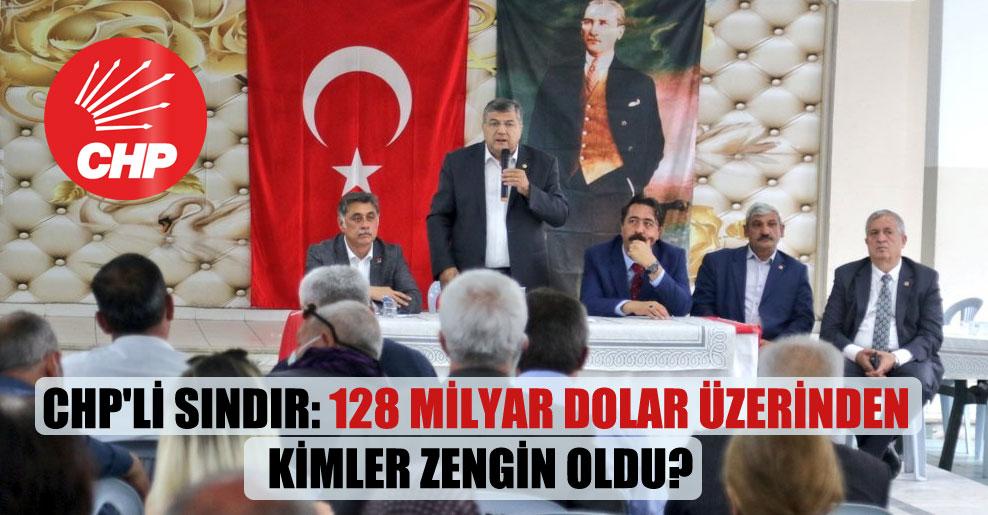CHP'li Sındır: 128 milyar dolar üzerinden kimler zengin oldu?