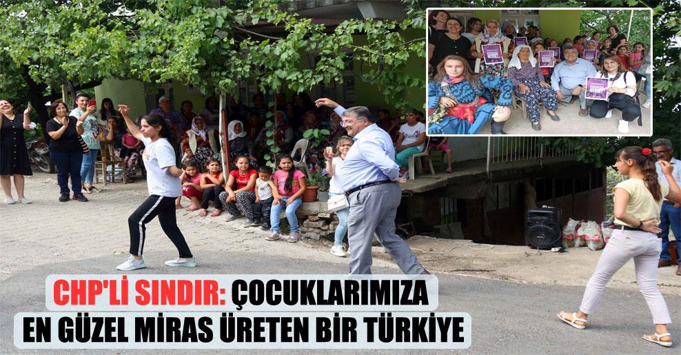 CHP'li Sındır: Çocuklarımıza en güzel miras üreten bir Türkiye