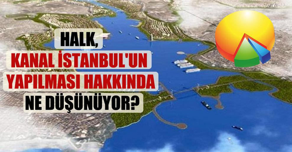 Halk, Kanal İstanbul'un yapılması hakkında ne düşünüyor?