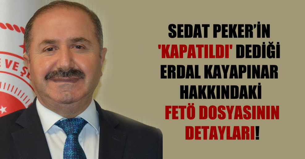 Sedat Peker'in 'Kapatıldı' dediği Erdal Kayapınar hakkındaki FETÖ dosyasının detayları!