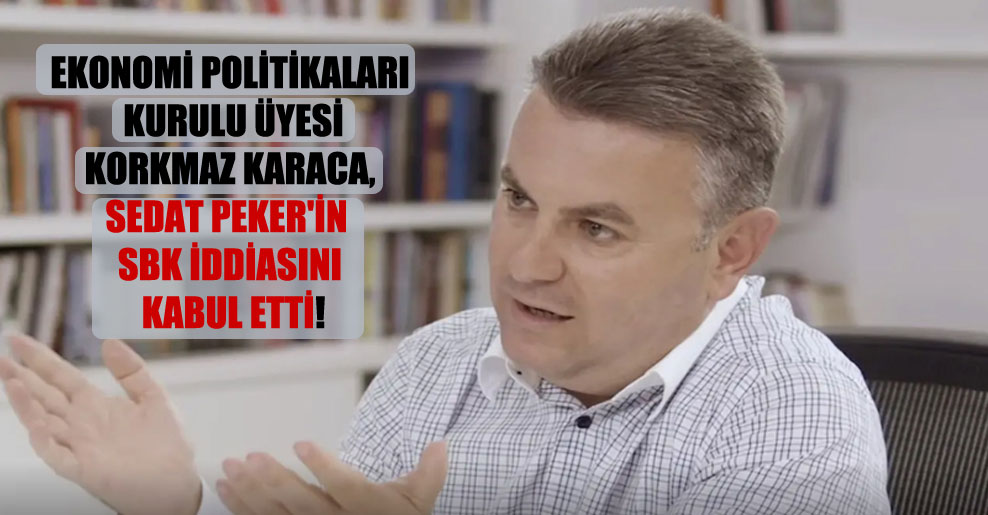 Ekonomi Politikaları Kurulu üyesi Korkmaz Karaca, Sedat Peker'in SBK iddiasını kabul etti!