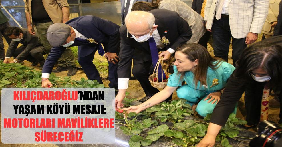 Kılıçdaroğlu'ndan Yaşam Köyü mesajı: Motorları maviliklere süreceğiz!