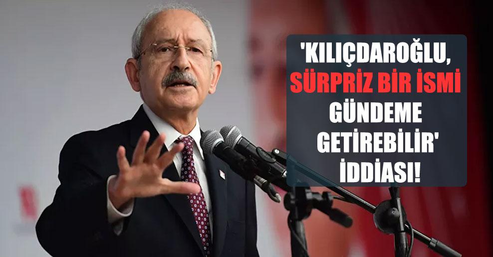 'Kılıçdaroğlu, sürpriz bir ismi gündeme getirebilir' iddiası!