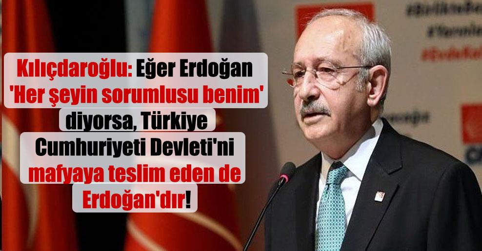 Kılıçdaroğlu: Eğer Erdoğan 'Her şeyin sorumlusu benim' diyorsa, Türkiye Cumhuriyeti Devleti'ni mafyaya teslim eden de Erdoğan'dır!