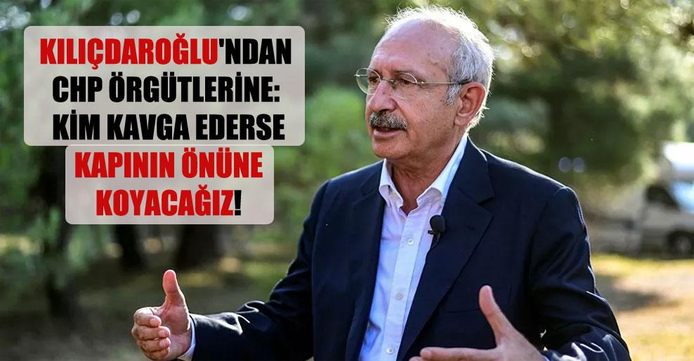 Kılıçdaroğlu'ndan CHP örgütlerine: Kim kavga ederse kapının önüne koyacağız!
