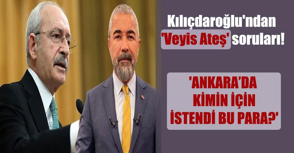 Kılıçdaroğlu'ndan 'Veyis Ateş' soruları! 'Ankara'da kimin için istendi bu para?'