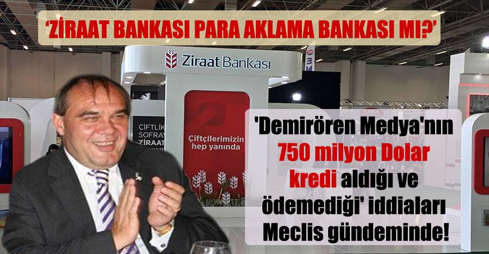 'Demirören Medya'nın 750 milyon Dolar kredi aldığı ve ödemediği' iddiaları Meclis gündeminde!