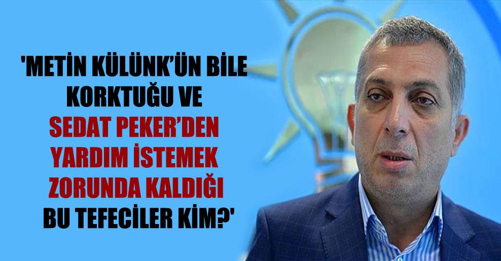 'Metin Külünk'ün bile korktuğu ve Sedat Peker'den yardım istemek zorunda kaldığı bu tefeciler kim?'