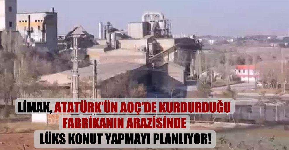 Limak, Atatürk'ün AOÇ'de kurdurduğu fabrikanın arazisinde lüks konut yapmayı planlıyor!