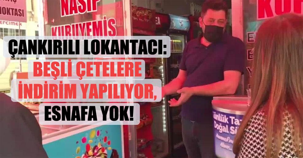 Çankırılı Lokantacı: Beşli çetelere indirim yapılıyor, esnafa yok!