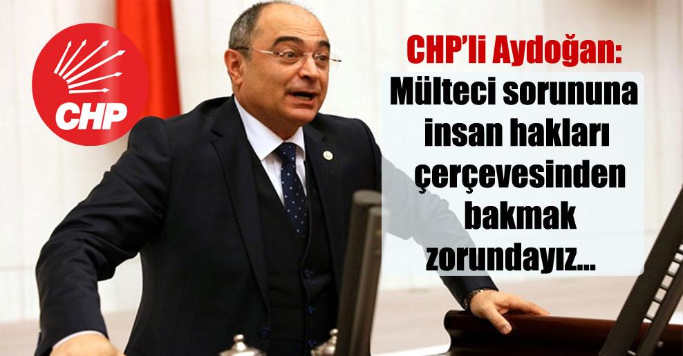 CHP'li Aydoğan: Mülteci sorununa insan hakları çerçevesinden bakmak zorundayız…