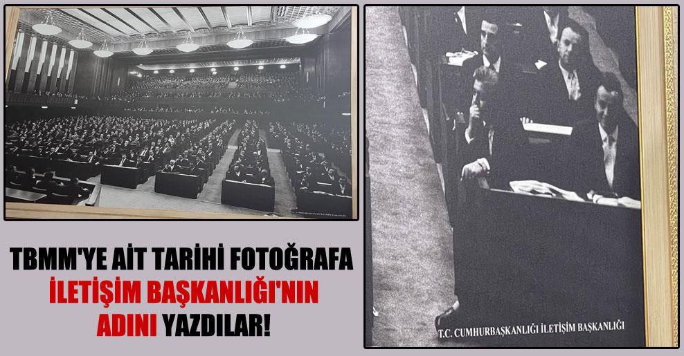 TBMM'ye ait tarihi fotoğrafa İletişim Başkanlığı'nın adını yazdılar!