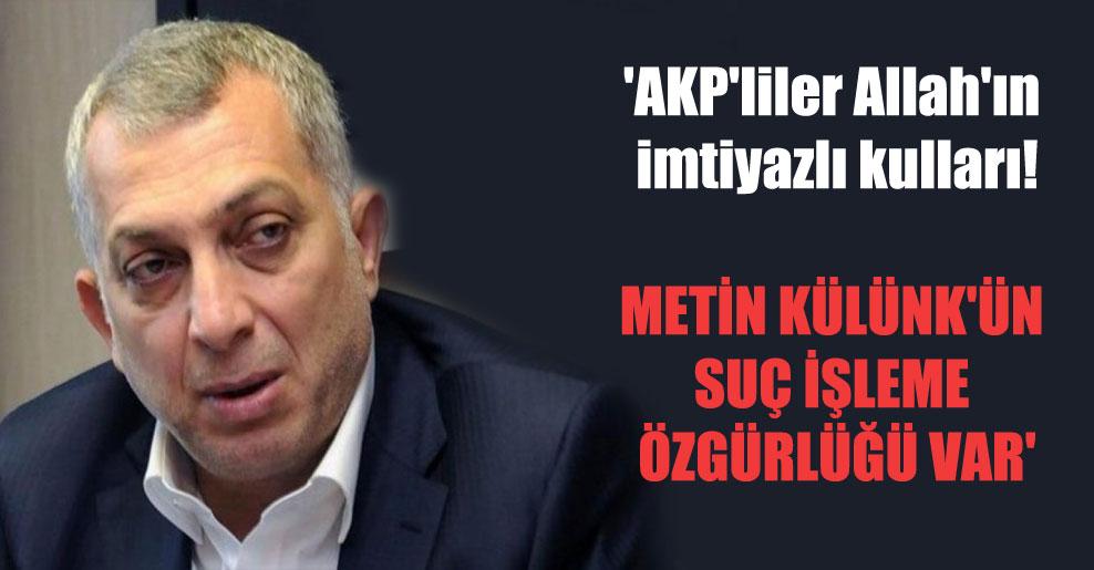 'AKP'liler Allah'ın imtiyazlı kulları! Metin Külünk'ün suç işleme özgürlüğü var'