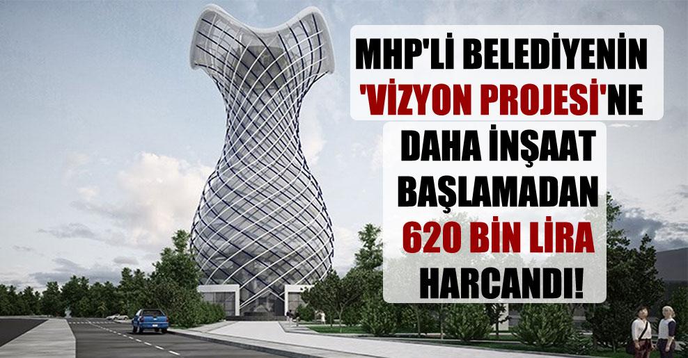 MHP'li belediyenin 'vizyon projesi'ne daha inşaat başlamadan 620 bin lira harcandı!