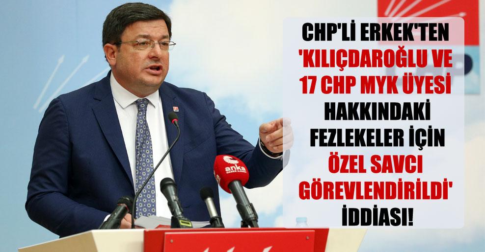 CHP'li Erkek'ten 'Kılıçdaroğlu ve 17 CHP MYK üyesi hakkındaki fezlekeler için özel savcı görevlendirildi' iddiası!